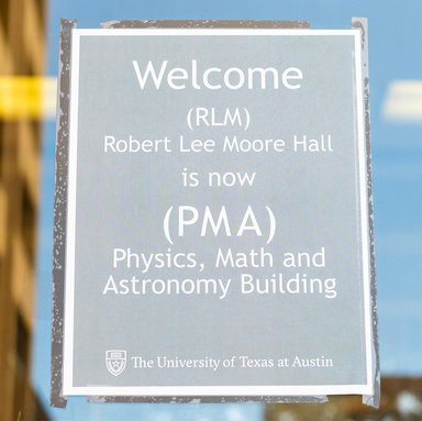 """Sign on door outside Physics, Math and Astronomy Building that says """"Welcome (RLM) Robert Lee Moore Hall is now (PMA) Physics, Math and Astronomy Building"""""""
